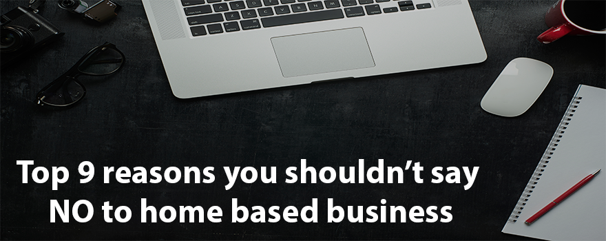 Top 9 reasons you shouldn't say NO to home based business