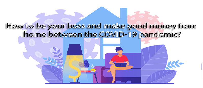 How to be your boss and make good money from home between the COVID-19 pandemic?